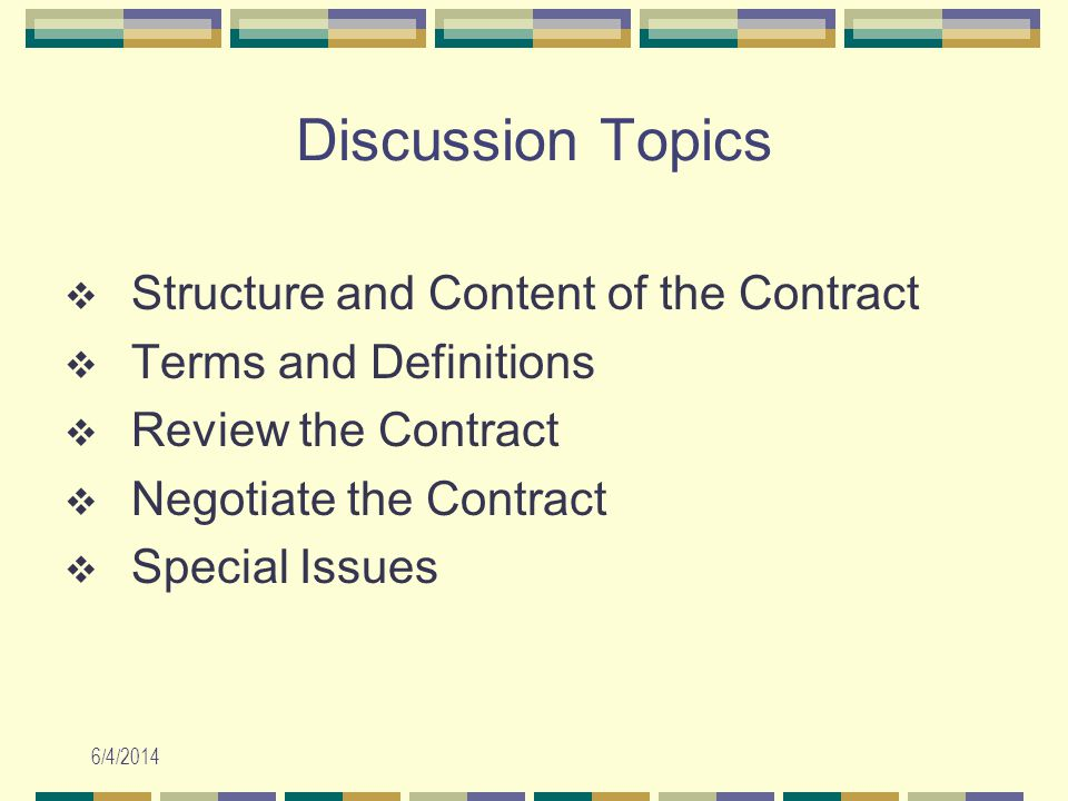 6/4/2014 Discussion Topics Structure and Content of the Contract Terms and Definitions Review the Contract Negotiate the Contract Special Issues