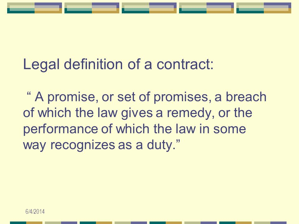 6/4/2014 Legal definition of a contract: A promise, or set of promises, a breach of which the law gives a remedy, or the performance of which the law in some way recognizes as a duty.