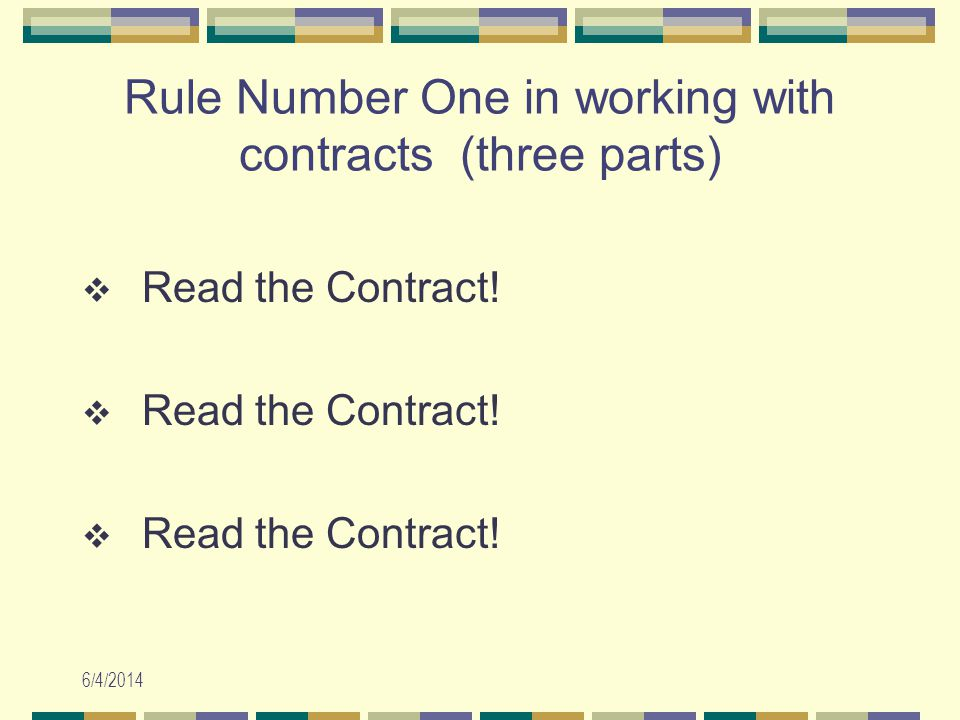 6/4/2014 Rule Number One in working with contracts (three parts) Read the Contract!
