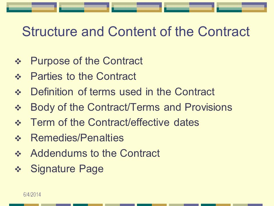 6/4/2014 Structure and Content of the Contract Purpose of the Contract Parties to the Contract Definition of terms used in the Contract Body of the Contract/Terms and Provisions Term of the Contract/effective dates Remedies/Penalties Addendums to the Contract Signature Page