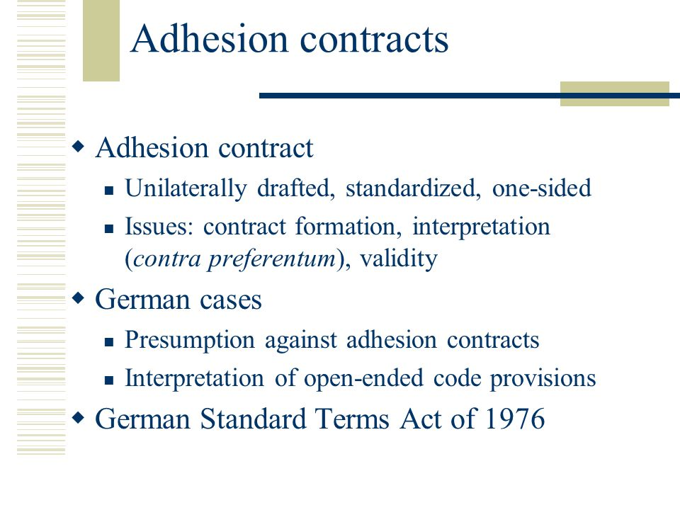 Adhesion contracts Adhesion contract Unilaterally drafted, standardized, one-sided Issues: contract formation, interpretation (contra preferentum), validity German cases Presumption against adhesion contracts Interpretation of open-ended code provisions German Standard Terms Act of 1976