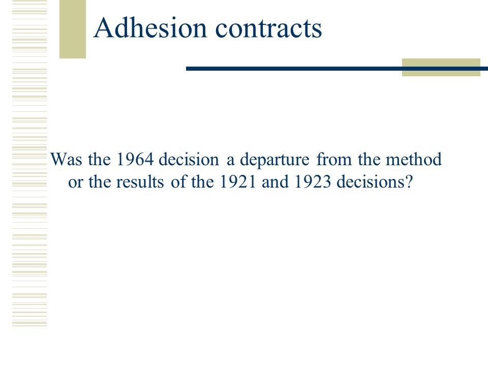 Adhesion contracts Was the 1964 decision a departure from the method or the results of the 1921 and 1923 decisions