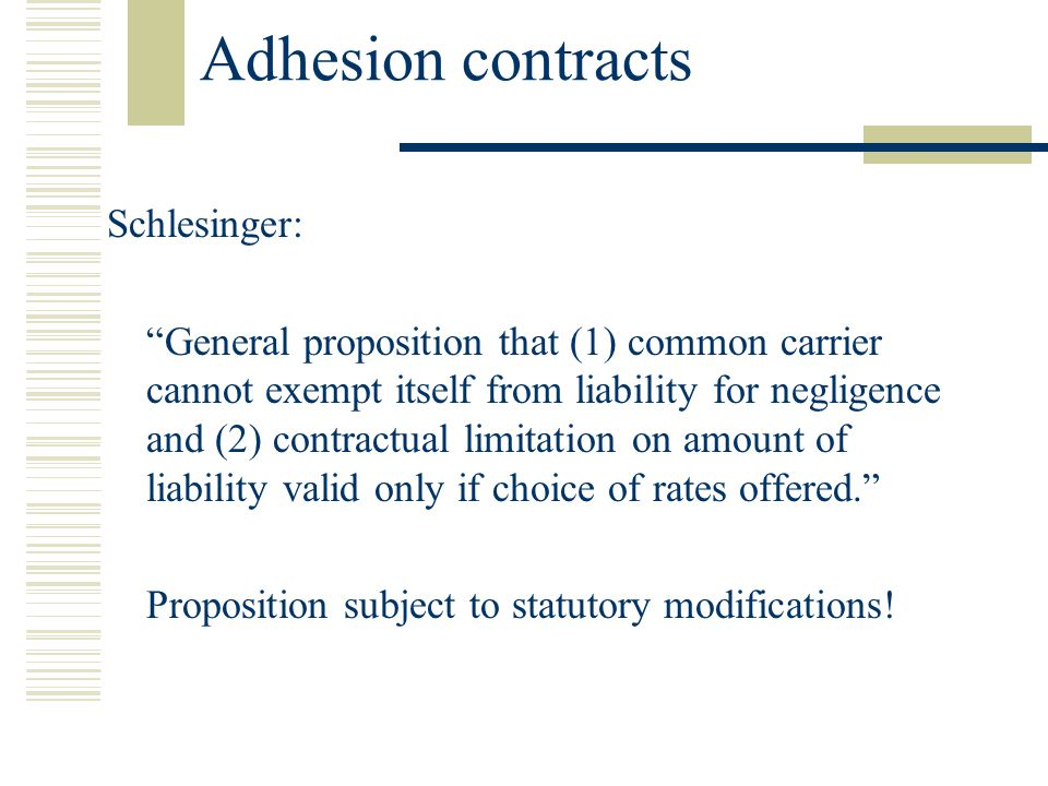 Adhesion contracts Schlesinger: General proposition that (1) common carrier cannot exempt itself from liability for negligence and (2) contractual limitation on amount of liability valid only if choice of rates offered.