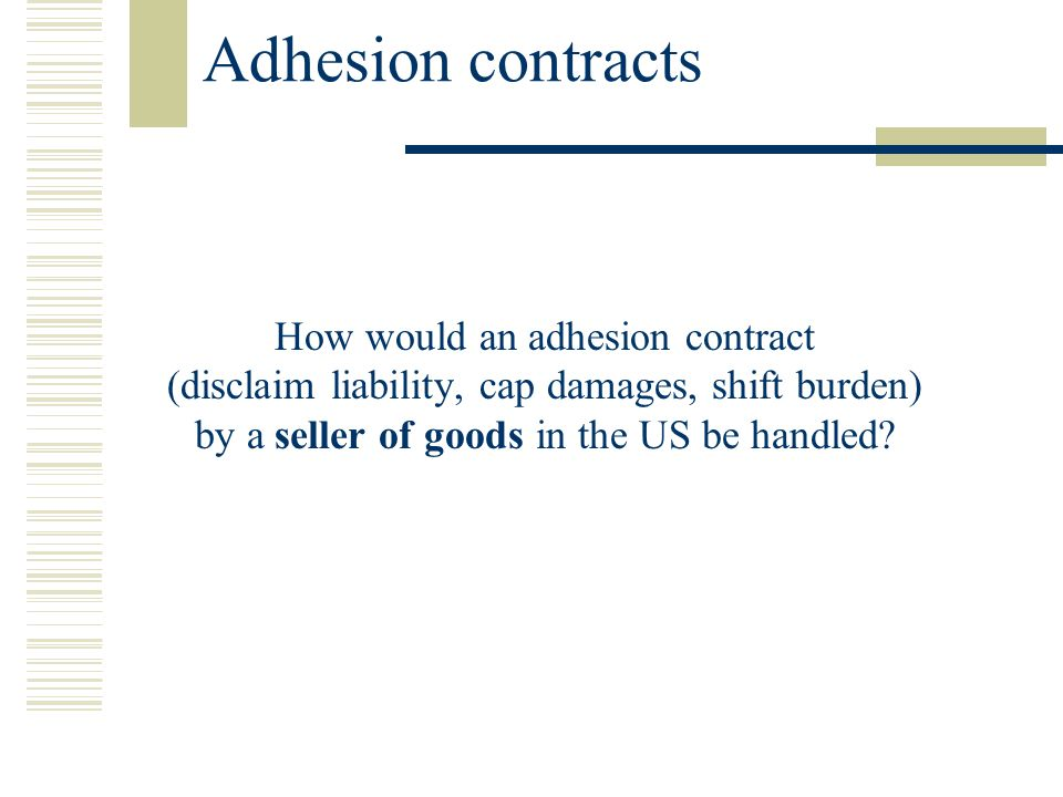 Adhesion contracts How would an adhesion contract (disclaim liability, cap damages, shift burden) by a seller of goods in the US be handled