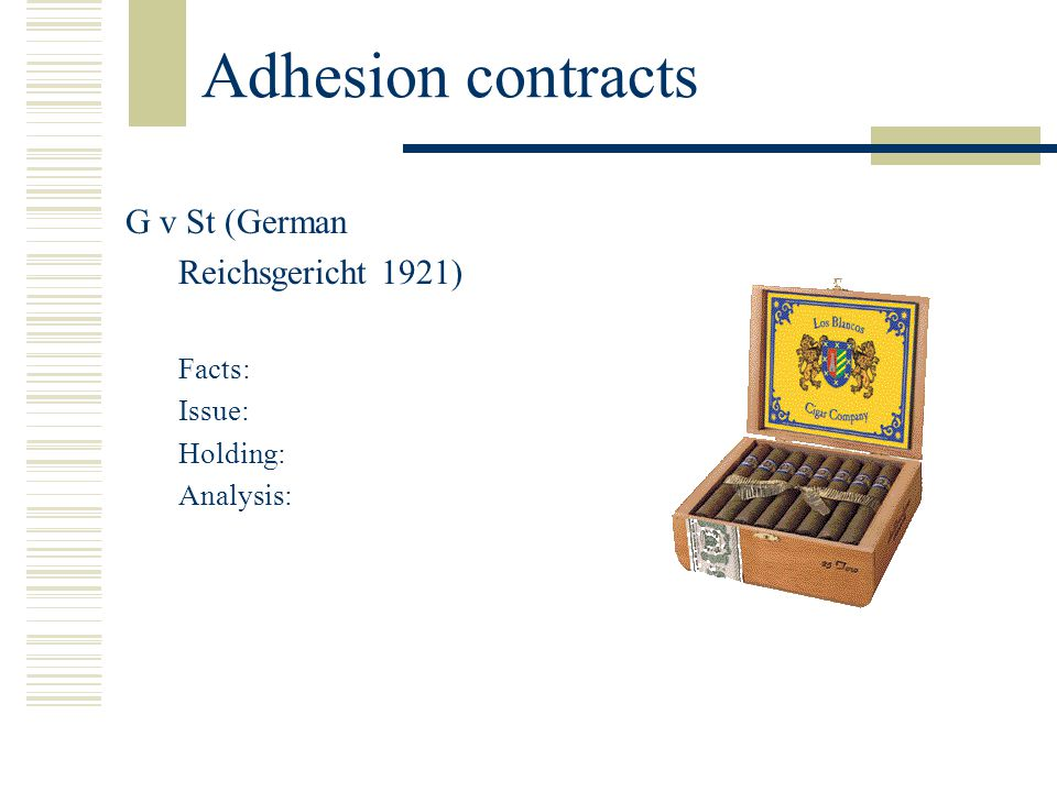 Adhesion contracts G v St (German Reichsgericht 1921) Facts: Issue: Holding: Analysis: