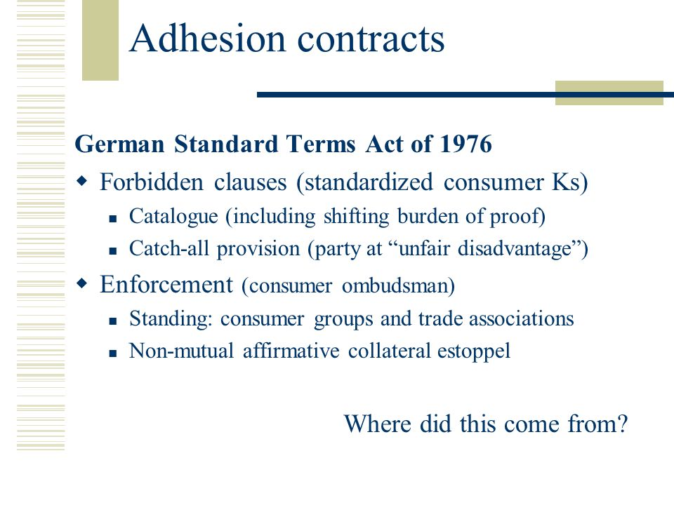 Adhesion contracts German Standard Terms Act of 1976 Forbidden clauses (standardized consumer Ks) Catalogue (including shifting burden of proof) Catch-all provision (party at unfair disadvantage) Enforcement (consumer ombudsman) Standing: consumer groups and trade associations Non-mutual affirmative collateral estoppel Where did this come from