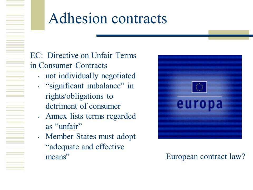 Adhesion contracts EC: Directive on Unfair Terms in Consumer Contracts not individually negotiated significant imbalance in rights/obligations to detriment of consumer Annex lists terms regarded as unfair Member States must adopt adequate and effective means European contract law