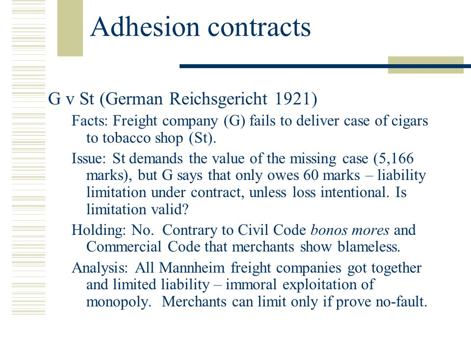 Adhesion contracts G v St (German Reichsgericht 1921) Facts: Freight company (G) fails to deliver case of cigars to tobacco shop (St).