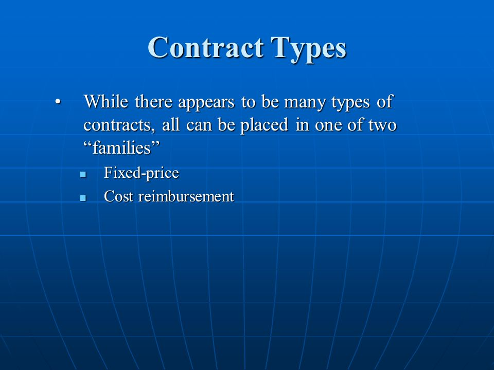 Contract Types While there appears to be many types of contracts, all can be placed in one of two familiesWhile there appears to be many types of contracts, all can be placed in one of two families Fixed-price Fixed-price Cost reimbursement Cost reimbursement