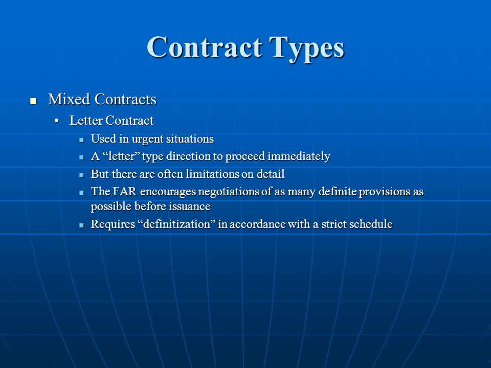 Contract Types Mixed Contracts Mixed Contracts Letter ContractLetter Contract Used in urgent situations Used in urgent situations A letter type direction to proceed immediately A letter type direction to proceed immediately But there are often limitations on detail But there are often limitations on detail The FAR encourages negotiations of as many definite provisions as possible before issuance The FAR encourages negotiations of as many definite provisions as possible before issuance Requires definitization in accordance with a strict schedule Requires definitization in accordance with a strict schedule