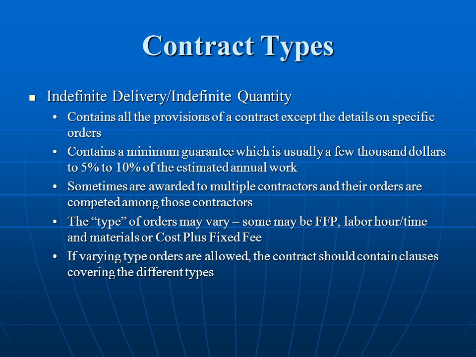 Contract Types Indefinite Delivery/Indefinite Quantity Indefinite Delivery/Indefinite Quantity Contains all the provisions of a contract except the details on specific ordersContains all the provisions of a contract except the details on specific orders Contains a minimum guarantee which is usually a few thousand dollars to 5% to 10% of the estimated annual workContains a minimum guarantee which is usually a few thousand dollars to 5% to 10% of the estimated annual work Sometimes are awarded to multiple contractors and their orders are competed among those contractorsSometimes are awarded to multiple contractors and their orders are competed among those contractors The type of orders may vary – some may be FFP, labor hour/time and materials or Cost Plus Fixed FeeThe type of orders may vary – some may be FFP, labor hour/time and materials or Cost Plus Fixed Fee If varying type orders are allowed, the contract should contain clauses covering the different typesIf varying type orders are allowed, the contract should contain clauses covering the different types