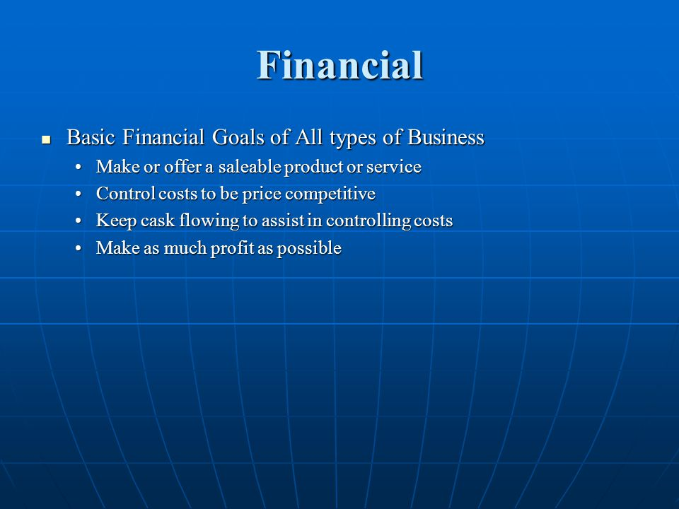 Financial Basic Financial Goals of All types of Business Basic Financial Goals of All types of Business Make or offer a saleable product or serviceMake or offer a saleable product or service Control costs to be price competitiveControl costs to be price competitive Keep cask flowing to assist in controlling costsKeep cask flowing to assist in controlling costs Make as much profit as possibleMake as much profit as possible