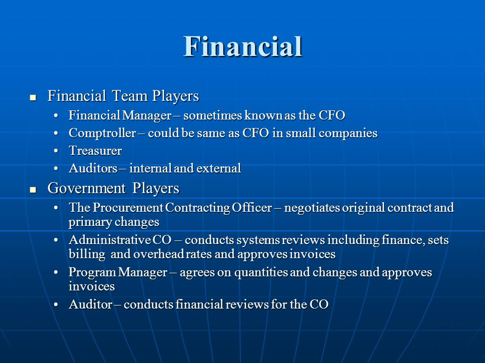 Financial Financial Team Players Financial Team Players Financial Manager – sometimes known as the CFOFinancial Manager – sometimes known as the CFO Comptroller – could be same as CFO in small companiesComptroller – could be same as CFO in small companies TreasurerTreasurer Auditors – internal and externalAuditors – internal and external Government Players Government Players The Procurement Contracting Officer – negotiates original contract and primary changesThe Procurement Contracting Officer – negotiates original contract and primary changes Administrative CO – conducts systems reviews including finance, sets billing and overhead rates and approves invoicesAdministrative CO – conducts systems reviews including finance, sets billing and overhead rates and approves invoices Program Manager – agrees on quantities and changes and approves invoicesProgram Manager – agrees on quantities and changes and approves invoices Auditor – conducts financial reviews for the COAuditor – conducts financial reviews for the CO