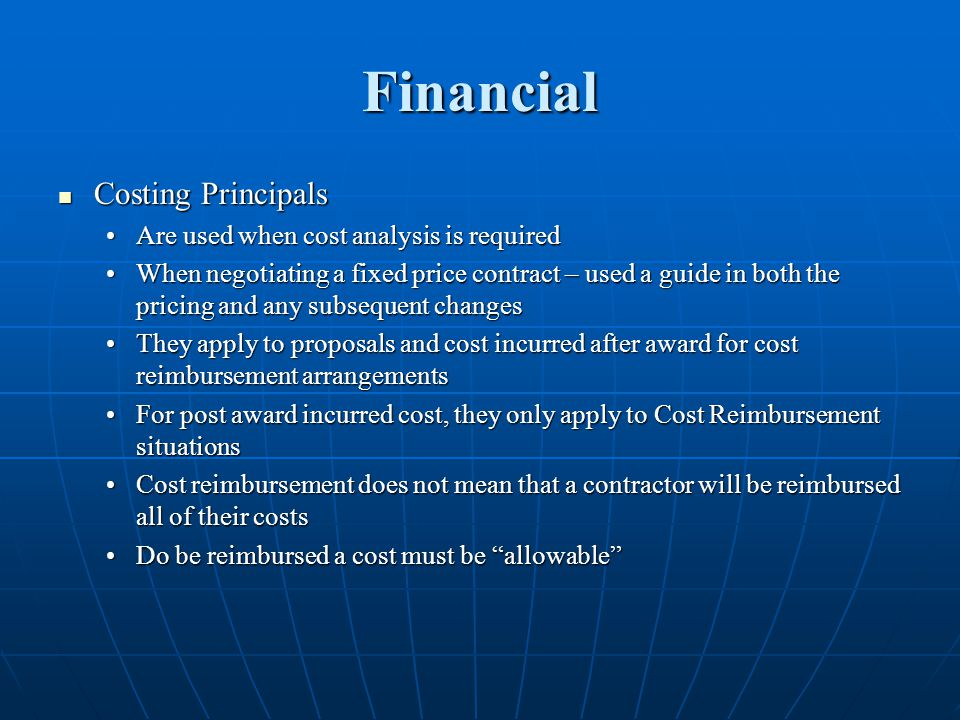 Financial Costing Principals Costing Principals Are used when cost analysis is requiredAre used when cost analysis is required When negotiating a fixed price contract – used a guide in both the pricing and any subsequent changesWhen negotiating a fixed price contract – used a guide in both the pricing and any subsequent changes They apply to proposals and cost incurred after award for cost reimbursement arrangementsThey apply to proposals and cost incurred after award for cost reimbursement arrangements For post award incurred cost, they only apply to Cost Reimbursement situationsFor post award incurred cost, they only apply to Cost Reimbursement situations Cost reimbursement does not mean that a contractor will be reimbursed all of their costsCost reimbursement does not mean that a contractor will be reimbursed all of their costs Do be reimbursed a cost must be allowableDo be reimbursed a cost must be allowable