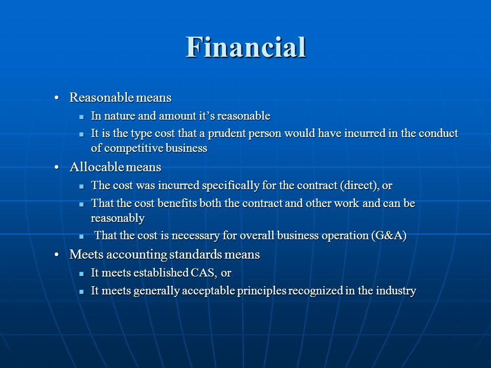 Financial Reasonable meansReasonable means In nature and amount its reasonable In nature and amount its reasonable It is the type cost that a prudent person would have incurred in the conduct of competitive business It is the type cost that a prudent person would have incurred in the conduct of competitive business Allocable meansAllocable means The cost was incurred specifically for the contract (direct), or The cost was incurred specifically for the contract (direct), or That the cost benefits both the contract and other work and can be reasonably That the cost benefits both the contract and other work and can be reasonably That the cost is necessary for overall business operation (G&A) That the cost is necessary for overall business operation (G&A) Meets accounting standards meansMeets accounting standards means It meets established CAS, or It meets established CAS, or It meets generally acceptable principles recognized in the industry It meets generally acceptable principles recognized in the industry