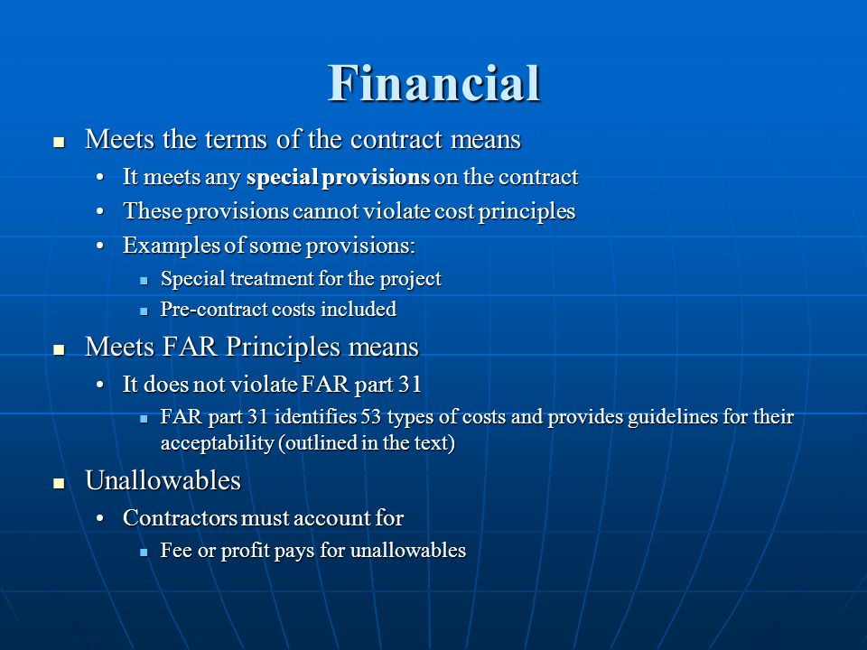 Financial Meets the terms of the contract means Meets the terms of the contract means It meets any special provisions on the contractIt meets any special provisions on the contract These provisions cannot violate cost principlesThese provisions cannot violate cost principles Examples of some provisions:Examples of some provisions: Special treatment for the project Special treatment for the project Pre-contract costs included Pre-contract costs included Meets FAR Principles means Meets FAR Principles means It does not violate FAR part 31It does not violate FAR part 31 FAR part 31 identifies 53 types of costs and provides guidelines for their acceptability (outlined in the text) FAR part 31 identifies 53 types of costs and provides guidelines for their acceptability (outlined in the text) Unallowables Unallowables Contractors must account forContractors must account for Fee or profit pays for unallowables Fee or profit pays for unallowables