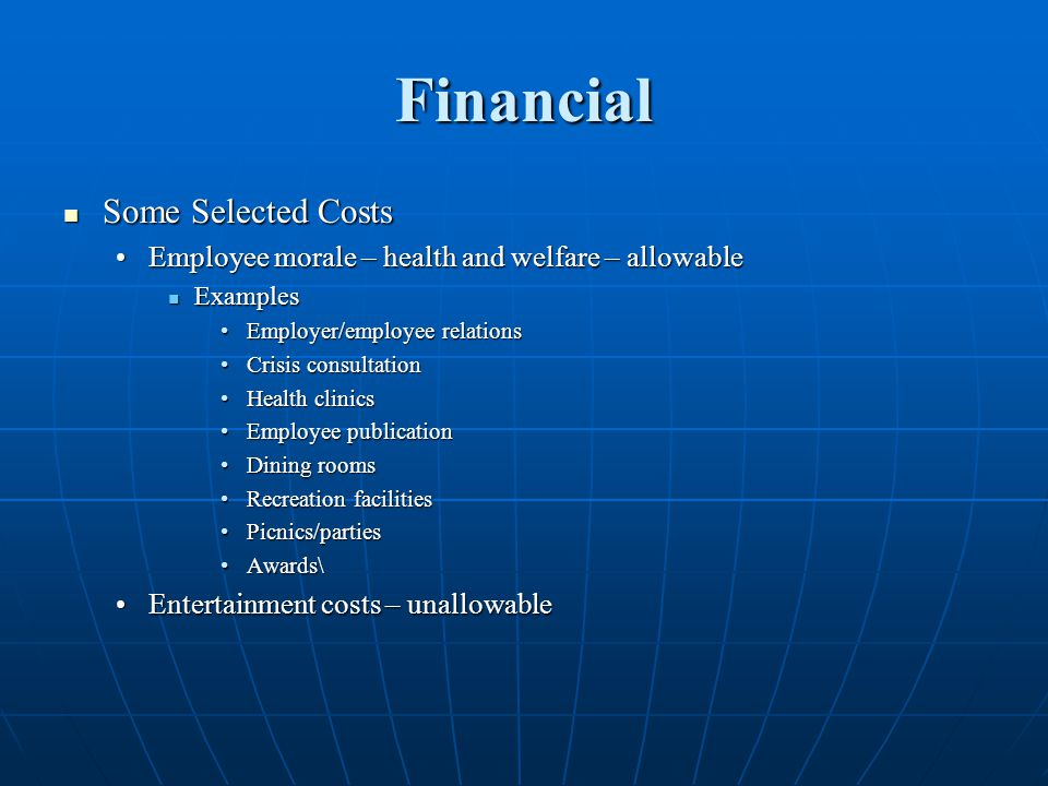 Financial Some Selected Costs Some Selected Costs Employee morale – health and welfare – allowableEmployee morale – health and welfare – allowable Examples Examples Employer/employee relationsEmployer/employee relations Crisis consultationCrisis consultation Health clinicsHealth clinics Employee publicationEmployee publication Dining roomsDining rooms Recreation facilitiesRecreation facilities Picnics/partiesPicnics/parties Awards\Awards\ Entertainment costs – unallowableEntertainment costs – unallowable