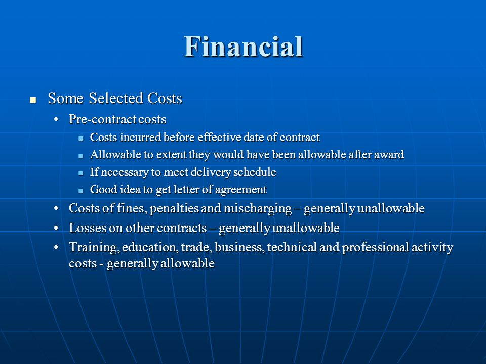 Financial Some Selected Costs Some Selected Costs Pre-contract costsPre-contract costs Costs incurred before effective date of contract Costs incurred before effective date of contract Allowable to extent they would have been allowable after award Allowable to extent they would have been allowable after award If necessary to meet delivery schedule If necessary to meet delivery schedule Good idea to get letter of agreement Good idea to get letter of agreement Costs of fines, penalties and mischarging – generally unallowableCosts of fines, penalties and mischarging – generally unallowable Losses on other contracts – generally unallowableLosses on other contracts – generally unallowable Training, education, trade, business, technical and professional activity costs - generally allowableTraining, education, trade, business, technical and professional activity costs - generally allowable