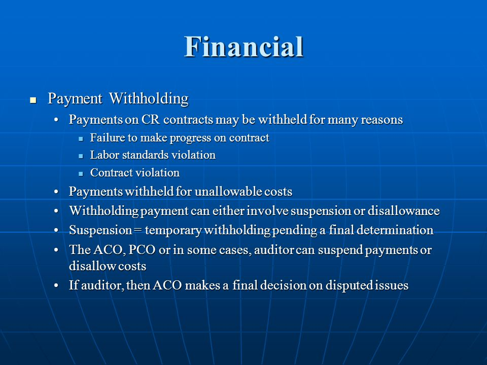 Financial Payment Withholding Payment Withholding Payments on CR contracts may be withheld for many reasonsPayments on CR contracts may be withheld for many reasons Failure to make progress on contract Failure to make progress on contract Labor standards violation Labor standards violation Contract violation Contract violation Payments withheld for unallowable costsPayments withheld for unallowable costs Withholding payment can either involve suspension or disallowanceWithholding payment can either involve suspension or disallowance Suspension = temporary withholding pending a final determinationSuspension = temporary withholding pending a final determination The ACO, PCO or in some cases, auditor can suspend payments or disallow costsThe ACO, PCO or in some cases, auditor can suspend payments or disallow costs If auditor, then ACO makes a final decision on disputed issuesIf auditor, then ACO makes a final decision on disputed issues