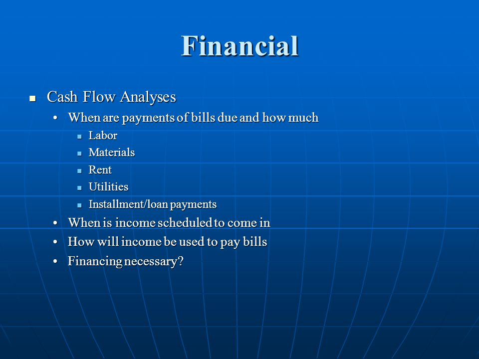 Financial Cash Flow Analyses Cash Flow Analyses When are payments of bills due and how muchWhen are payments of bills due and how much Labor Labor Materials Materials Rent Rent Utilities Utilities Installment/loan payments Installment/loan payments When is income scheduled to come inWhen is income scheduled to come in How will income be used to pay billsHow will income be used to pay bills Financing necessary Financing necessary