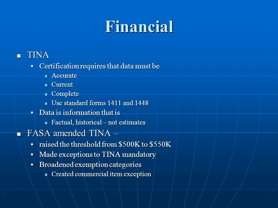 Financial TINA TINA Certification requires that data must beCertification requires that data must be Accurate Accurate Current Current Complete Complete Use standard forms 1411 and 1448 Use standard forms 1411 and 1448 Data is information that isData is information that is Factual, historical – not estimates Factual, historical – not estimates FASA amended TINA – FASA amended TINA – raised the threshold from $500K to $550Kraised the threshold from $500K to $550K Made exceptions to TINA mandatoryMade exceptions to TINA mandatory Broadened exemption categoriesBroadened exemption categories Created commercial item exception Created commercial item exception