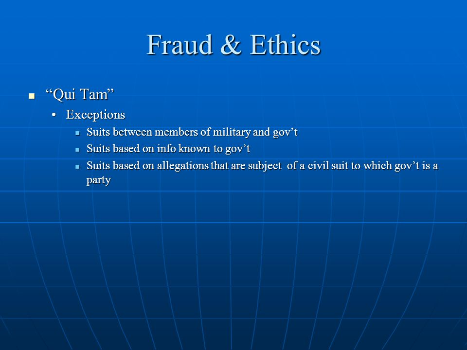 Fraud & Ethics Qui Tam Qui Tam ExceptionsExceptions Suits between members of military and govt Suits between members of military and govt Suits based on info known to govt Suits based on info known to govt Suits based on allegations that are subject of a civil suit to which govt is a party Suits based on allegations that are subject of a civil suit to which govt is a party