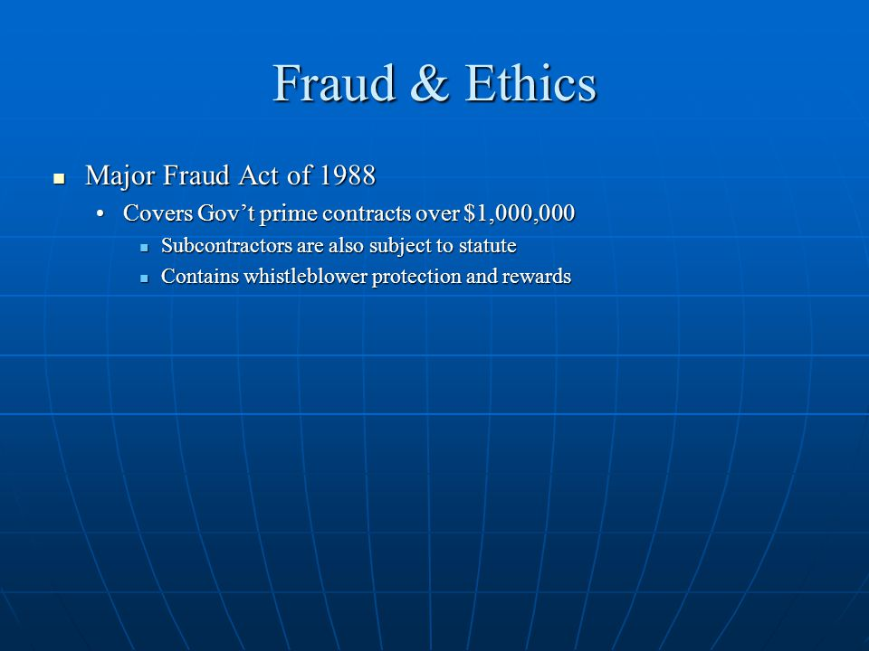 Fraud & Ethics Major Fraud Act of 1988 Major Fraud Act of 1988 Covers Govt prime contracts over $1,000,000Covers Govt prime contracts over $1,000,000 Subcontractors are also subject to statute Subcontractors are also subject to statute Contains whistleblower protection and rewards Contains whistleblower protection and rewards