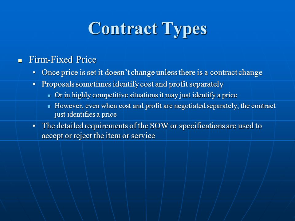 Contract Types Firm-Fixed Price Firm-Fixed Price Once price is set it doesnt change unless there is a contract changeOnce price is set it doesnt change unless there is a contract change Proposals sometimes identify cost and profit separatelyProposals sometimes identify cost and profit separately Or in highly competitive situations it may just identify a price Or in highly competitive situations it may just identify a price However, even when cost and profit are negotiated separately, the contract just identifies a price However, even when cost and profit are negotiated separately, the contract just identifies a price The detailed requirements of the SOW or specifications are used to accept or reject the item or serviceThe detailed requirements of the SOW or specifications are used to accept or reject the item or service