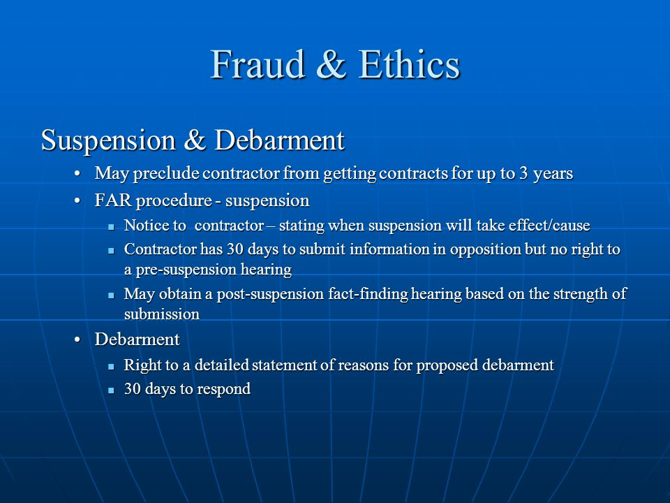 Fraud & Ethics Suspension & Debarment May preclude contractor from getting contracts for up to 3 yearsMay preclude contractor from getting contracts for up to 3 years FAR procedure - suspensionFAR procedure - suspension Notice to contractor – stating when suspension will take effect/cause Notice to contractor – stating when suspension will take effect/cause Contractor has 30 days to submit information in opposition but no right to a pre-suspension hearing Contractor has 30 days to submit information in opposition but no right to a pre-suspension hearing May obtain a post-suspension fact-finding hearing based on the strength of submission May obtain a post-suspension fact-finding hearing based on the strength of submission DebarmentDebarment Right to a detailed statement of reasons for proposed debarment Right to a detailed statement of reasons for proposed debarment 30 days to respond 30 days to respond