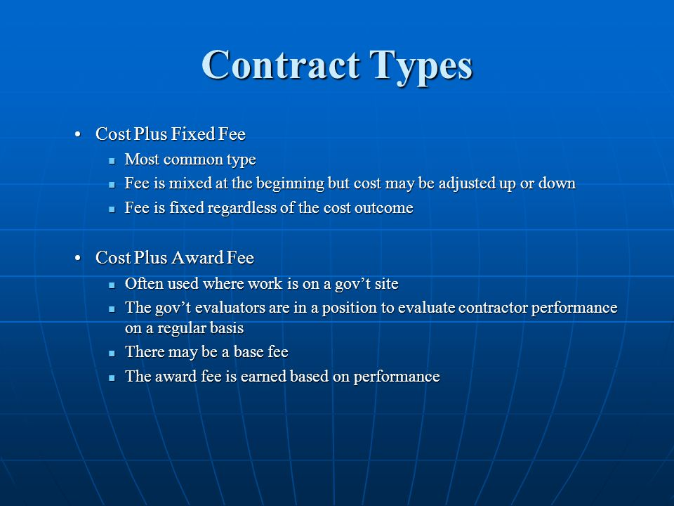 Contract Types Cost Plus Fixed FeeCost Plus Fixed Fee Most common type Most common type Fee is mixed at the beginning but cost may be adjusted up or down Fee is mixed at the beginning but cost may be adjusted up or down Fee is fixed regardless of the cost outcome Fee is fixed regardless of the cost outcome Cost Plus Award FeeCost Plus Award Fee Often used where work is on a govt site Often used where work is on a govt site The govt evaluators are in a position to evaluate contractor performance on a regular basis The govt evaluators are in a position to evaluate contractor performance on a regular basis There may be a base fee There may be a base fee The award fee is earned based on performance The award fee is earned based on performance