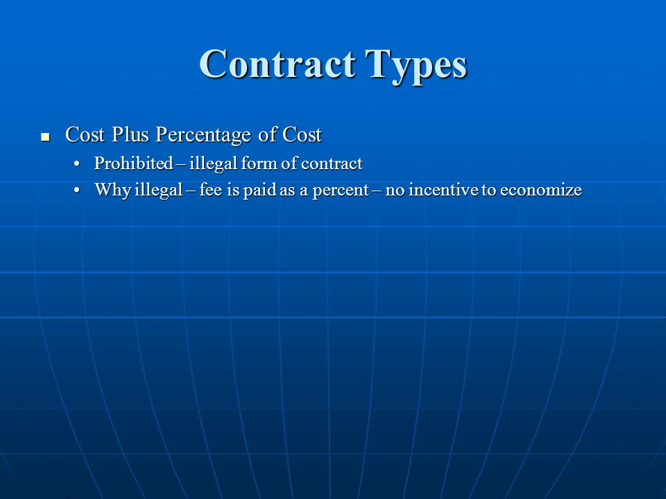 Contract Types Cost Plus Percentage of Cost Cost Plus Percentage of Cost Prohibited – illegal form of contractProhibited – illegal form of contract Why illegal – fee is paid as a percent – no incentive to economizeWhy illegal – fee is paid as a percent – no incentive to economize