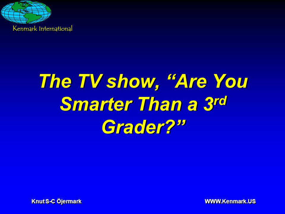 K enmark International Knut S-C Öjermark WWW.Kenmark.US The TV show, Are You Smarter Than a 3 rd Grader