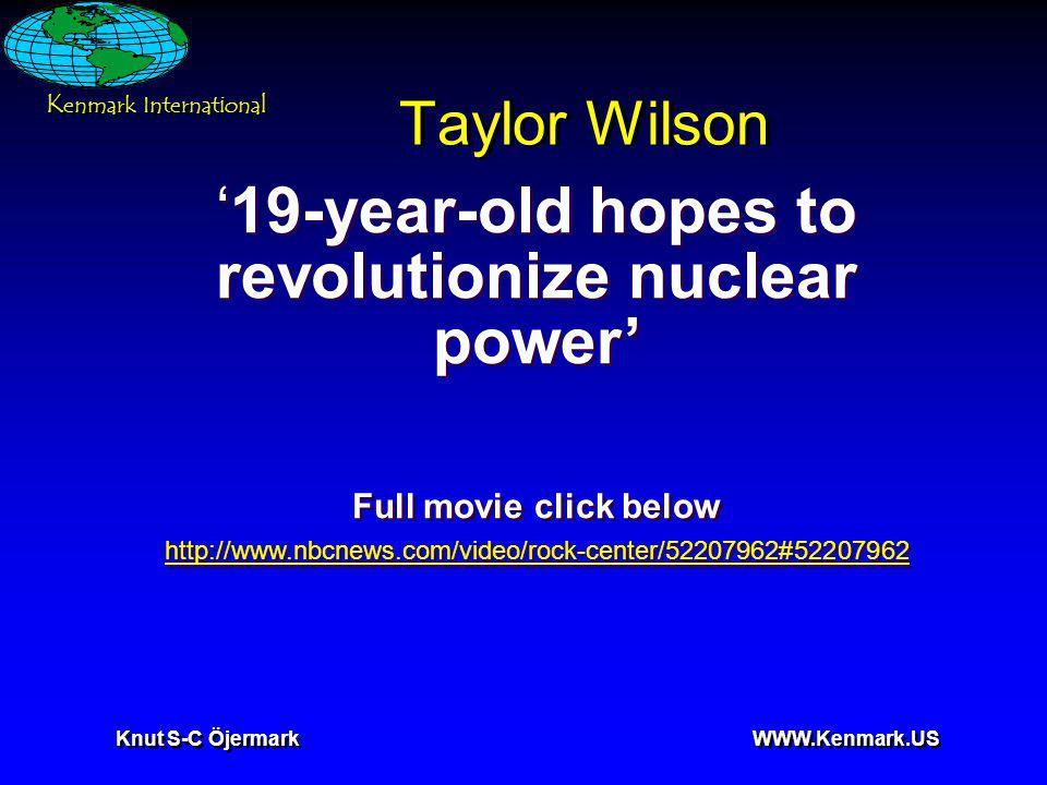 K enmark International Knut S-C Öjermark WWW.Kenmark.US Taylor Wilson 19-year-old hopes to revolutionize nuclear power Full movie click below http://www.nbcnews.com/video/rock-center/52207962#52207962 19-year-old hopes to revolutionize nuclear power Full movie click below http://www.nbcnews.com/video/rock-center/52207962#52207962