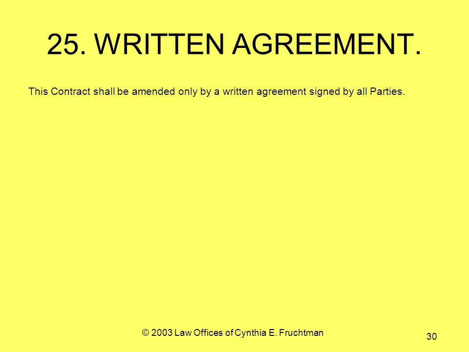 © 2003 Law Offices of Cynthia E. Fruchtman 30 25.WRITTEN AGREEMENT.