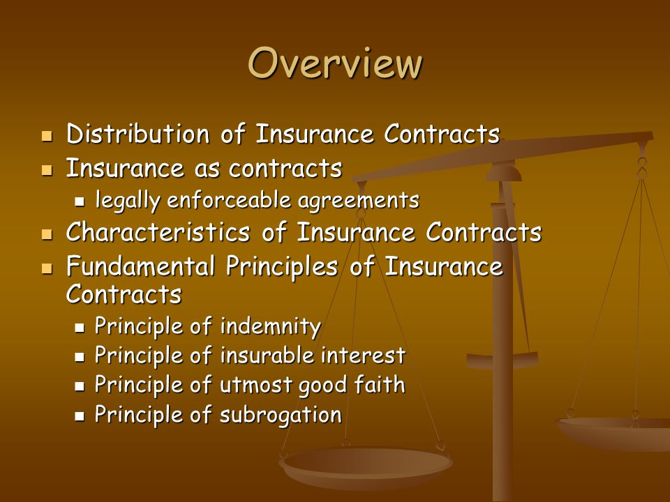 Overview Distribution of Insurance Contracts Distribution of Insurance Contracts Insurance as contracts Insurance as contracts legally enforceable agreements legally enforceable agreements Characteristics of Insurance Contracts Characteristics of Insurance Contracts Fundamental Principles of Insurance Contracts Fundamental Principles of Insurance Contracts Principle of indemnity Principle of indemnity Principle of insurable interest Principle of insurable interest Principle of utmost good faith Principle of utmost good faith Principle of subrogation Principle of subrogation