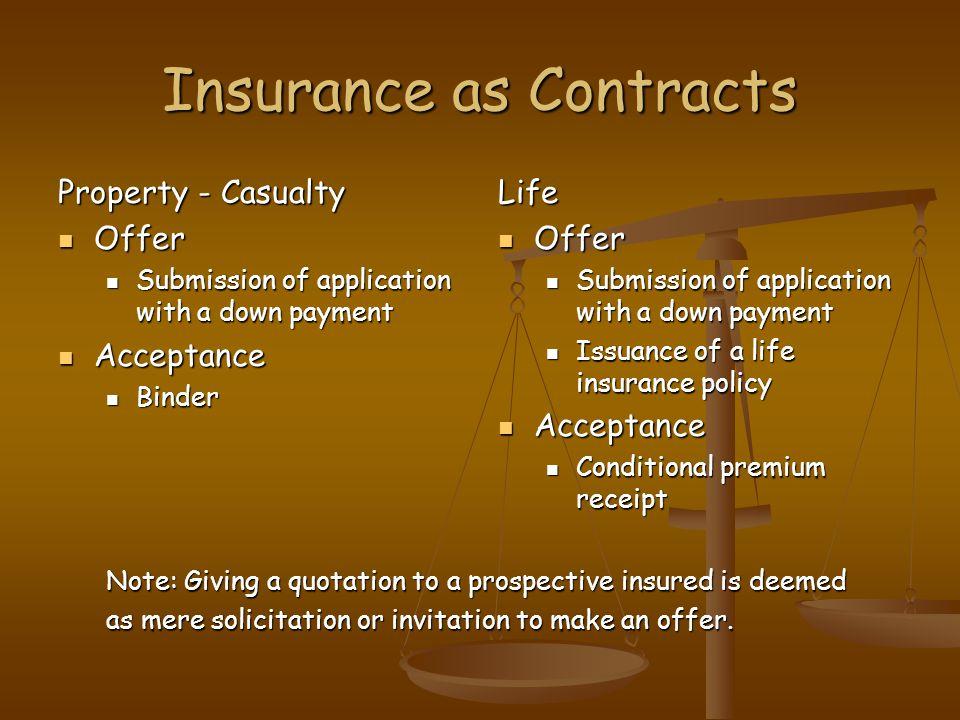 Insurance as Contracts Property - Casualty Offer Offer Submission of application with a down payment Submission of application with a down payment Acceptance Acceptance Binder Binder Life Offer Submission of application with a down payment Issuance of a life insurance policy Acceptance Conditional premium receipt Note: Giving a quotation to a prospective insured is deemed as mere solicitation or invitation to make an offer.