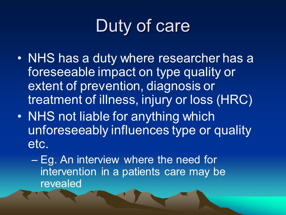 Duty of care NHS has a duty where researcher has a foreseeable impact on type quality or extent of prevention, diagnosis or treatment of illness, injury or loss (HRC) NHS not liable for anything which unforeseeably influences type or quality etc.