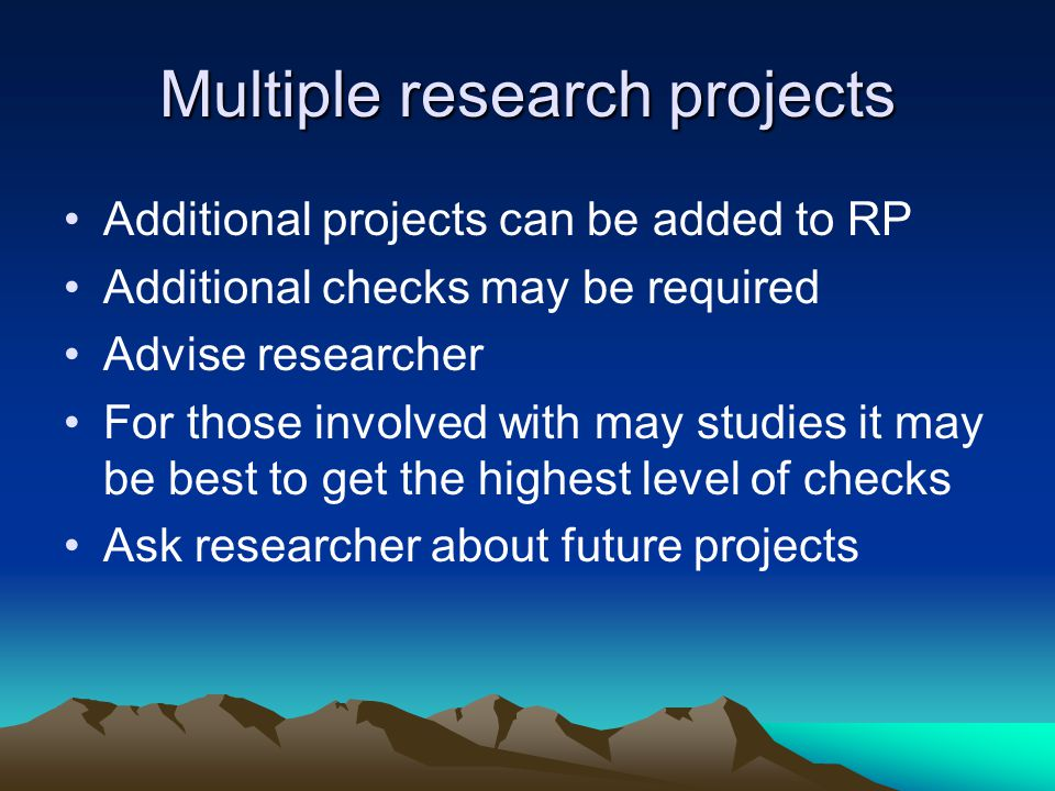 Multiple research projects Additional projects can be added to RP Additional checks may be required Advise researcher For those involved with may studies it may be best to get the highest level of checks Ask researcher about future projects