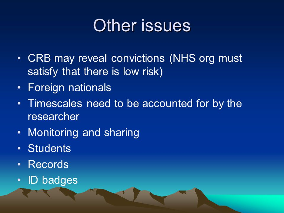 Other issues CRB may reveal convictions (NHS org must satisfy that there is low risk) Foreign nationals Timescales need to be accounted for by the researcher Monitoring and sharing Students Records ID badges