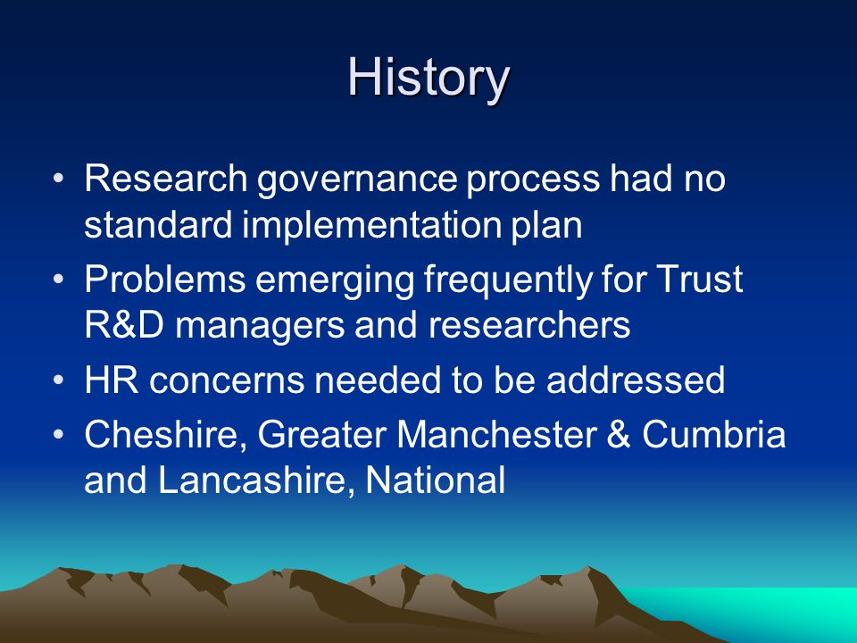 History Research governance process had no standard implementation plan Problems emerging frequently for Trust R&D managers and researchers HR concerns needed to be addressed Cheshire, Greater Manchester & Cumbria and Lancashire, National