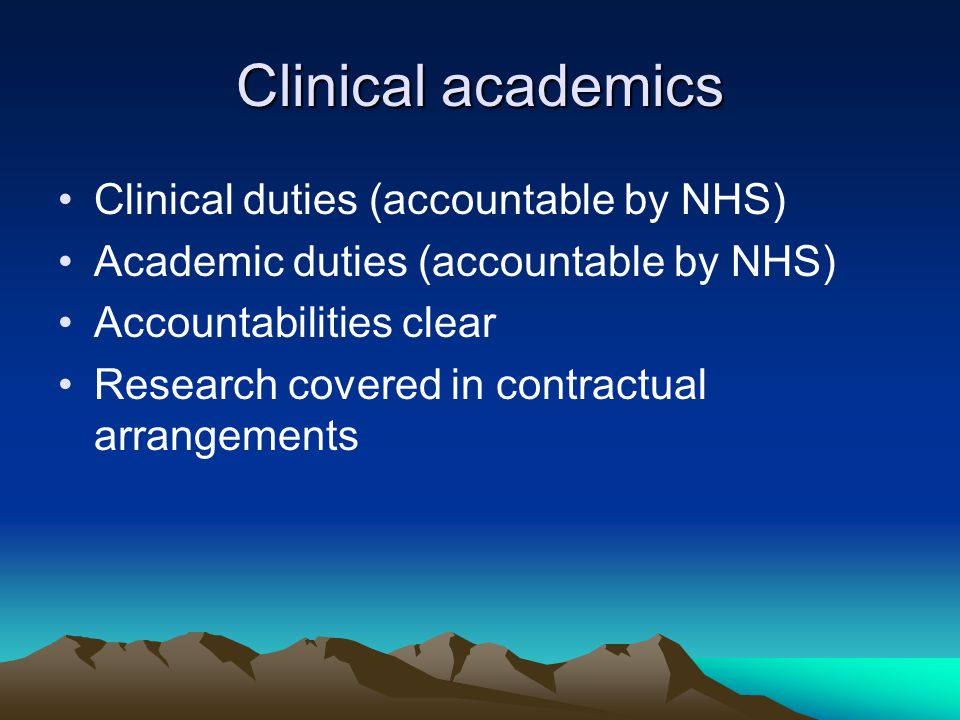 Clinical academics Clinical duties (accountable by NHS) Academic duties (accountable by NHS) Accountabilities clear Research covered in contractual arrangements
