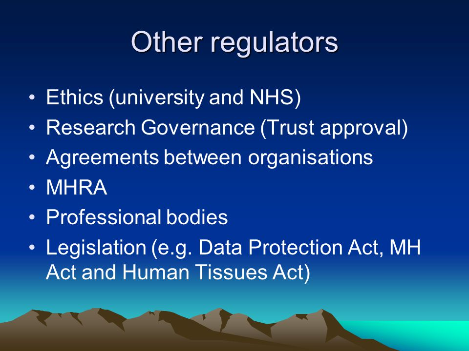 Other regulators Ethics (university and NHS) Research Governance (Trust approval) Agreements between organisations MHRA Professional bodies Legislation (e.g.