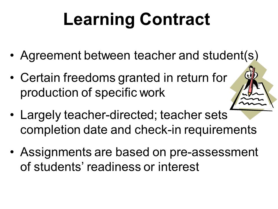 Learning Contract Agreement between teacher and student(s) Certain freedoms granted in return for production of specific work Largely teacher-directed; teacher sets completion date and check-in requirements Assignments are based on pre-assessment of students readiness or interest