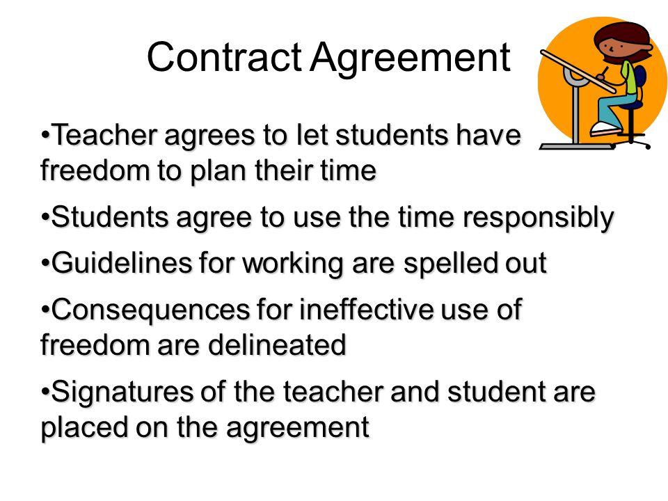 Contract Agreement Teacher agrees to let students have freedom to plan their timeTeacher agrees to let students have freedom to plan their time Students agree to use the time responsiblyStudents agree to use the time responsibly Guidelines for working are spelled outGuidelines for working are spelled out Consequences for ineffective use of freedom are delineatedConsequences for ineffective use of freedom are delineated Signatures of the teacher and student are placed on the agreementSignatures of the teacher and student are placed on the agreement