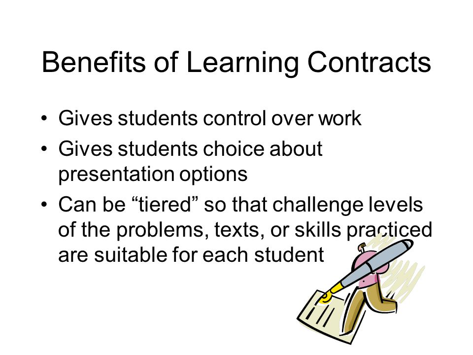 Benefits of Learning Contracts Gives students control over work Gives students choice about presentation options Can be tiered so that challenge levels of the problems, texts, or skills practiced are suitable for each student