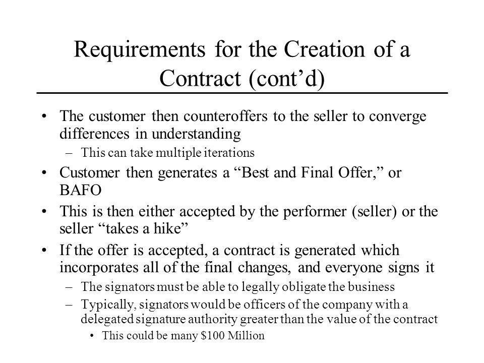 Requirements for the Creation of a Contract (contd) The customer then counteroffers to the seller to converge differences in understanding –This can take multiple iterations Customer then generates a Best and Final Offer, or BAFO This is then either accepted by the performer (seller) or the seller takes a hike If the offer is accepted, a contract is generated which incorporates all of the final changes, and everyone signs it –The signators must be able to legally obligate the business –Typically, signators would be officers of the company with a delegated signature authority greater than the value of the contract This could be many $100 Million