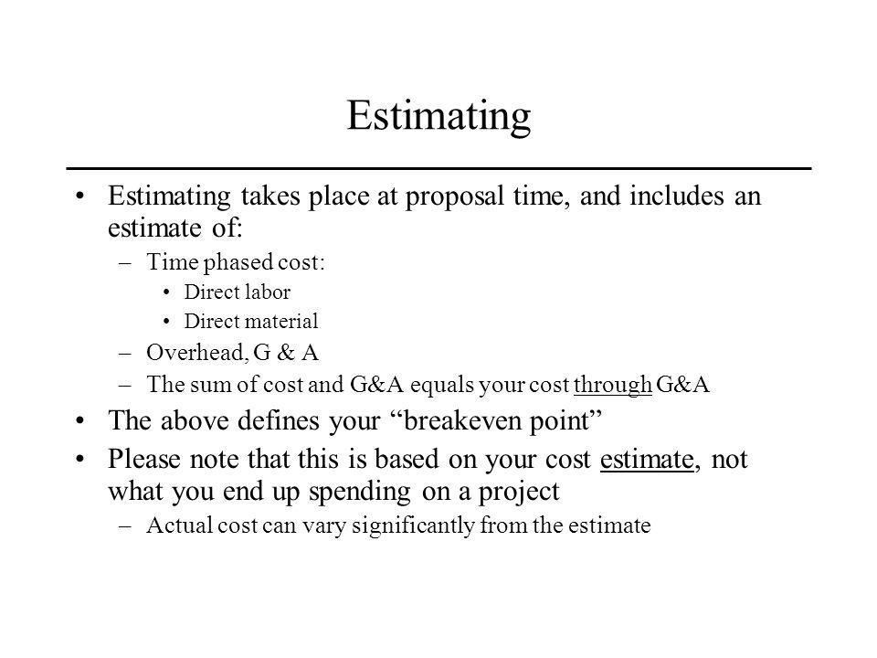 Estimating Estimating takes place at proposal time, and includes an estimate of: –Time phased cost: Direct labor Direct material –Overhead, G & A –The sum of cost and G&A equals your cost through G&A The above defines your breakeven point Please note that this is based on your cost estimate, not what you end up spending on a project –Actual cost can vary significantly from the estimate