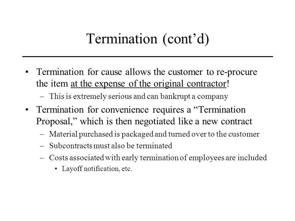 Termination (contd) Termination for cause allows the customer to re-procure the item at the expense of the original contractor.