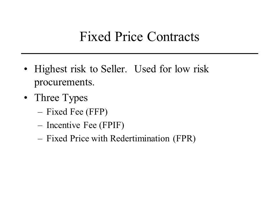 Fixed Price Contracts Highest risk to Seller. Used for low risk procurements.