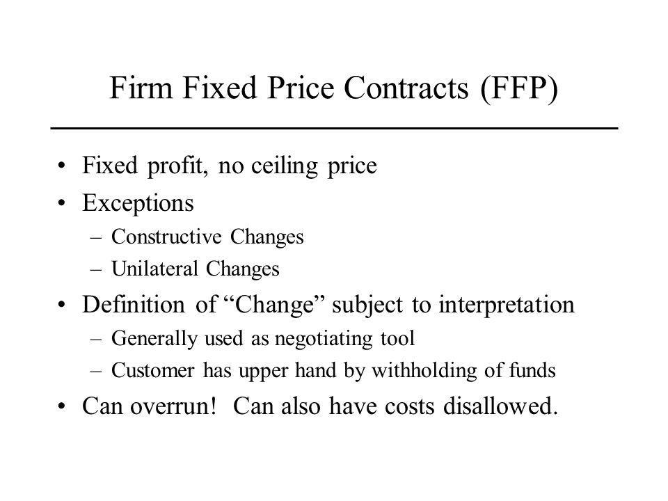 Firm Fixed Price Contracts (FFP) Fixed profit, no ceiling price Exceptions –Constructive Changes –Unilateral Changes Definition of Change subject to interpretation –Generally used as negotiating tool –Customer has upper hand by withholding of funds Can overrun.